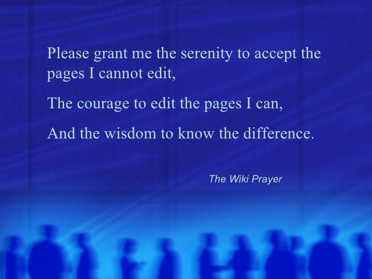 Please grant me the serenity to accept the pages I cannot edit, The courage to edit the pages I can, And the wisdom to kno...