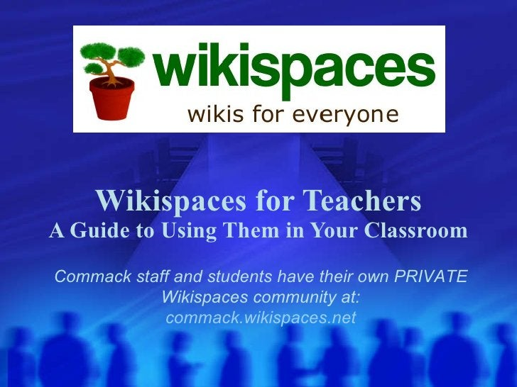 Wikispaces for Teachers A Guide to Using Them in Your Classroom Commack staff and students have their own PRIVATE Wikispac...