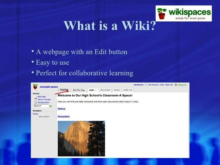 What is a Wiki? <ul><li>A webpage with an Edit button </li></ul><ul><li>Easy to use </li></ul><ul><li>Perfect for collabor...