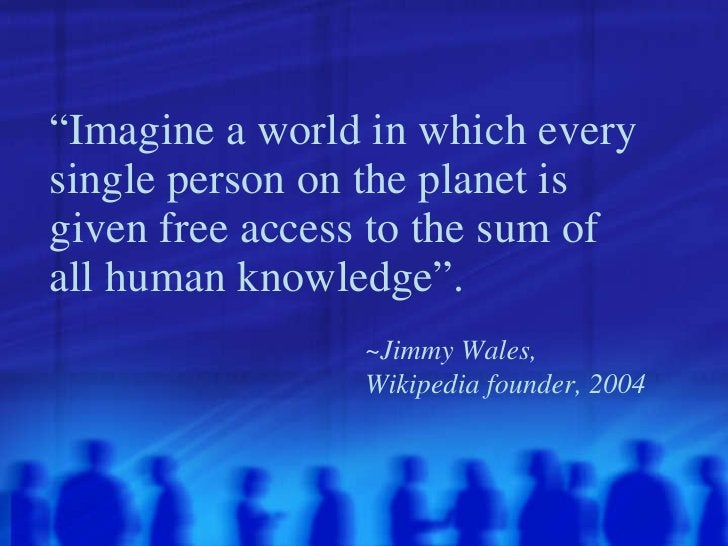 """"""" Imagine a world in which every single person on the planet is given free access to the sum of all human knowledge"""".   ~J..."""