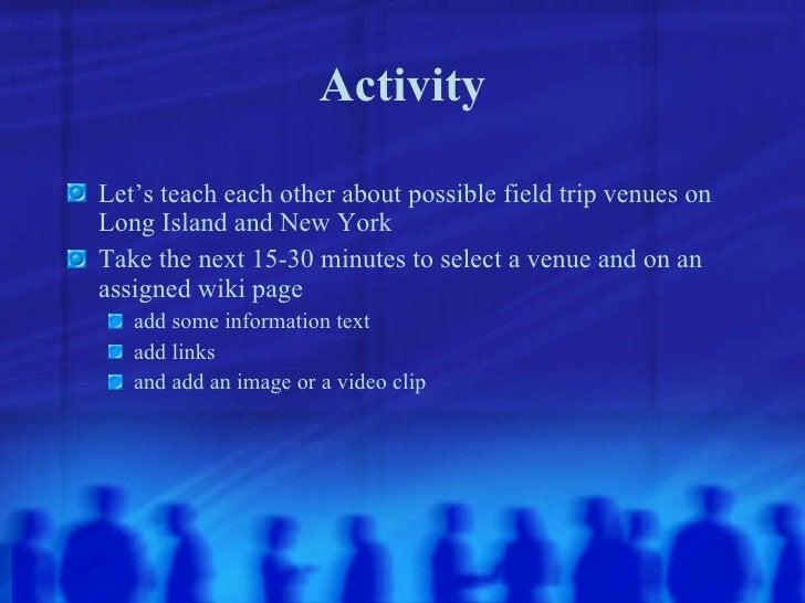 Activity <ul><li>Let's teach each other about possible field trip venues on Long Island and New York </li></ul><ul><li>Tak...
