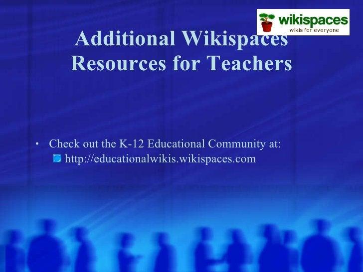 Additional Wikispaces Resources for Teachers <ul><li>Check out the K-12 Educational Community at: </li></ul><ul><ul><li>ht...