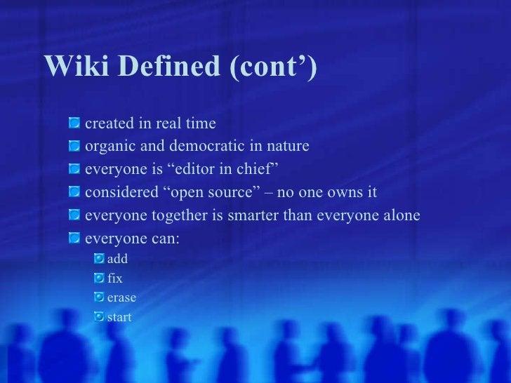 Wiki Defined (cont') <ul><ul><li>created in real time </li></ul></ul><ul><ul><li>organic and democratic in nature </li></u...