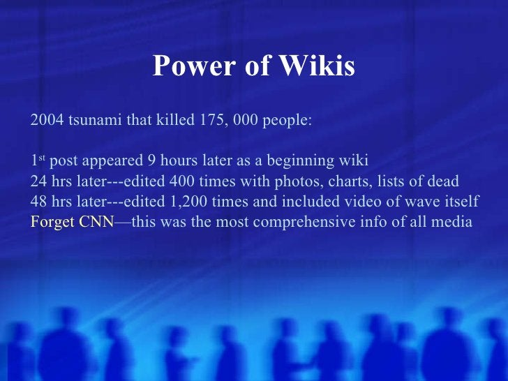 Power of Wikis 2004 tsunami that killed 175, 000 people: 1 st  post appeared 9 hours later as a beginning wiki 24 hrs late...