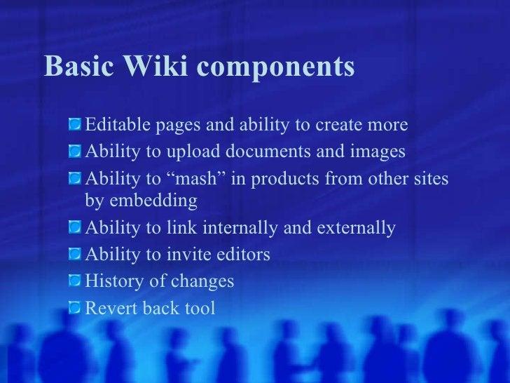 Basic Wiki components <ul><ul><li>Editable pages and ability to create more </li></ul></ul><ul><ul><li>Ability to upload d...