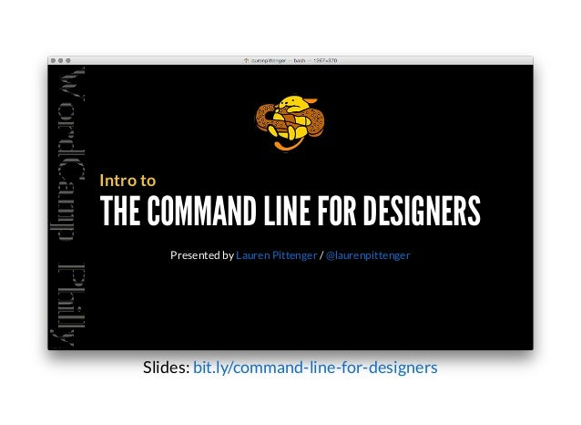THE COMMAND LINE FOR DESIGNERSTHE COMMAND LINE FOR DESIGNERS Intro to Presented by /Lauren Pittenger @laurenpittenger Slid...