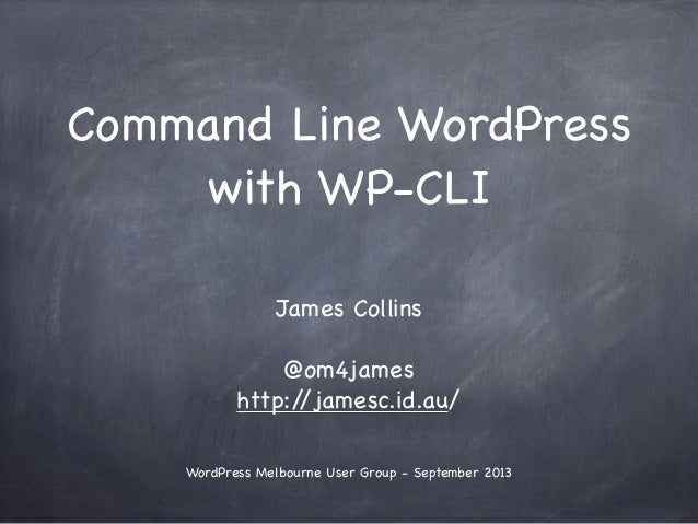 Command Line WordPress with WP-CLI James Collins @om4james http://jamesc.id.au/ WordPress Melbourne User Group - September...