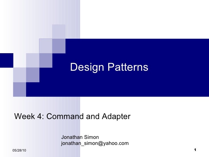 Design Patterns 05/28/10 Week 4: Command and Adapter Jonathan Simon [email_address]