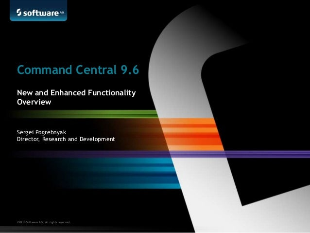 ©2013 Software AG. All rights reserved. Sergei Pogrebnyak Director, Research and Development Command Central 9.6 New and E...