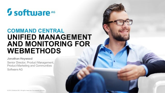 COMMAND CENTRAL UNIFIED MANAGEMENT AND MONITORING FOR WEBMETHODS Jonathan Heywood Senior Director, Product Management, Pro...