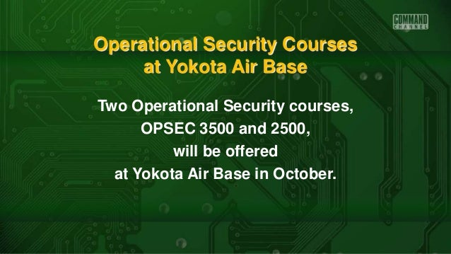 Operational Security Courses at Yokota Air Base Two Operational Security courses, OPSEC 3500 and 2500, will be offered at ...