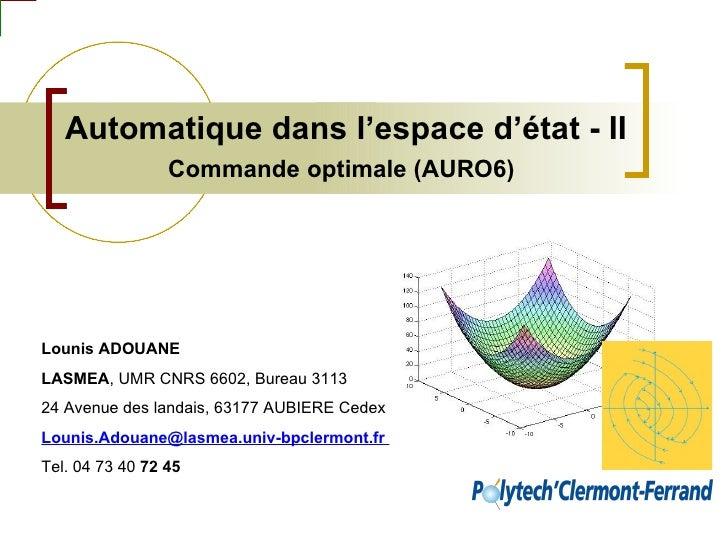 Automatique dans l'espace d'état - II  Commande optimale (AURO6)   Lounis ADOUANE LASMEA , UMR CNRS 6602, Bureau 3113 24 A...