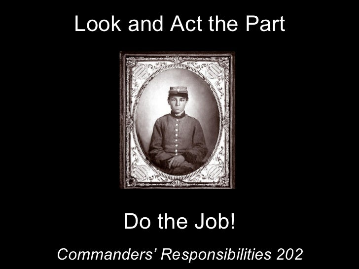 Look and Act the Part Commanders' Responsibilities 202 Do the Job!