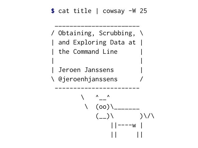 $ cat title | cowsay -W 25  _______________________ / Obtaining, Scrubbing,  | and Exploring Data at | | the Command Line ...