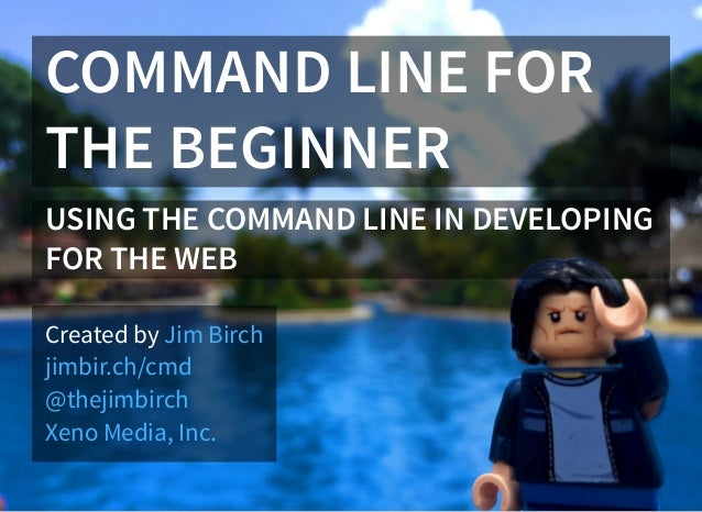 COMMAND LINE FOR THE BEGINNER USING THE COMMAND LINE IN DEVELOPING FOR THE WEB Created by Jim Birch jimbir.ch/cmd @thejimb...