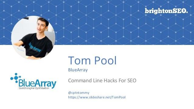 Tom Pool BlueArray Command Line Hacks For SEO @cptntommy https://www.slideshare.net/TomPool
