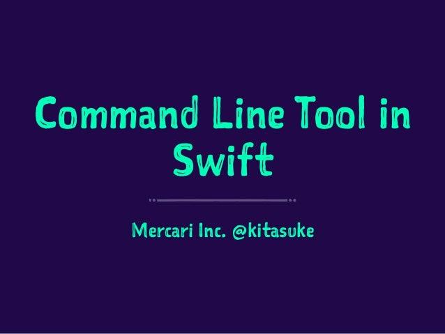Command Line Tool in Swift Mercari Inc. @kitasuke