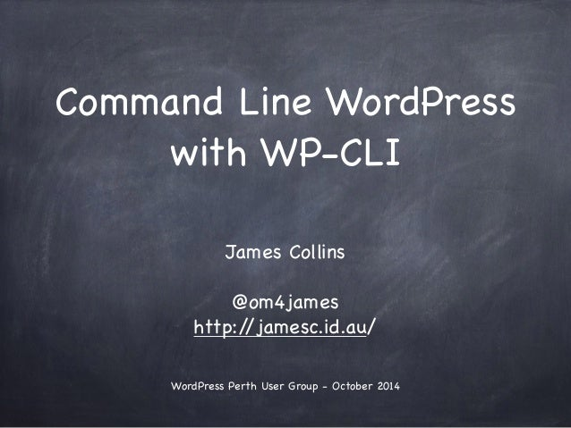 Command Line WordPress  with WP-CLI  !  James Collins  !  @om4james  http://jamesc.id.au/  !  !  WordPress Perth User Grou...