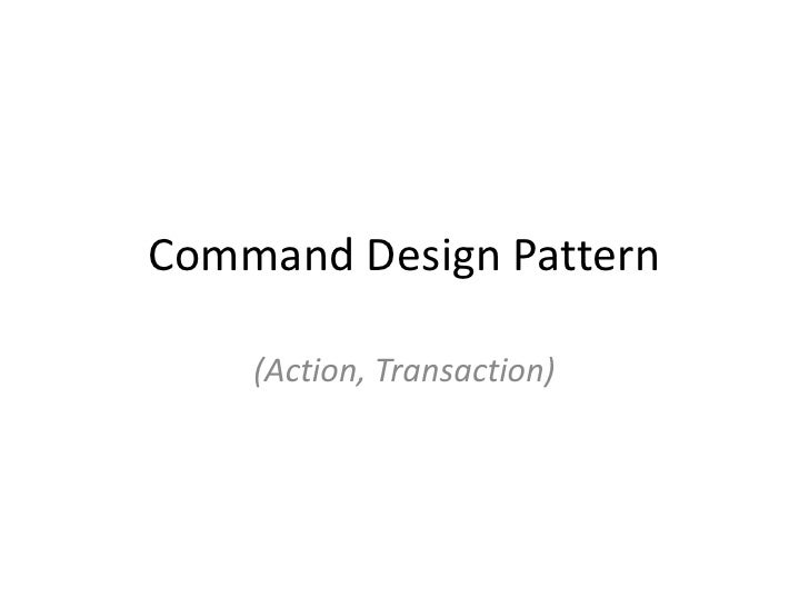 Command Design Pattern<br />(Action, Transaction)<br />