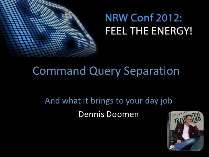 Command Query Separation And what it brings to your day job        Dennis Doomen