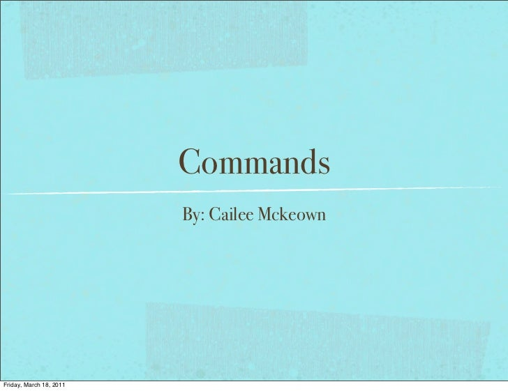 Commands                         By: Cailee MckeownFriday, March 18, 2011