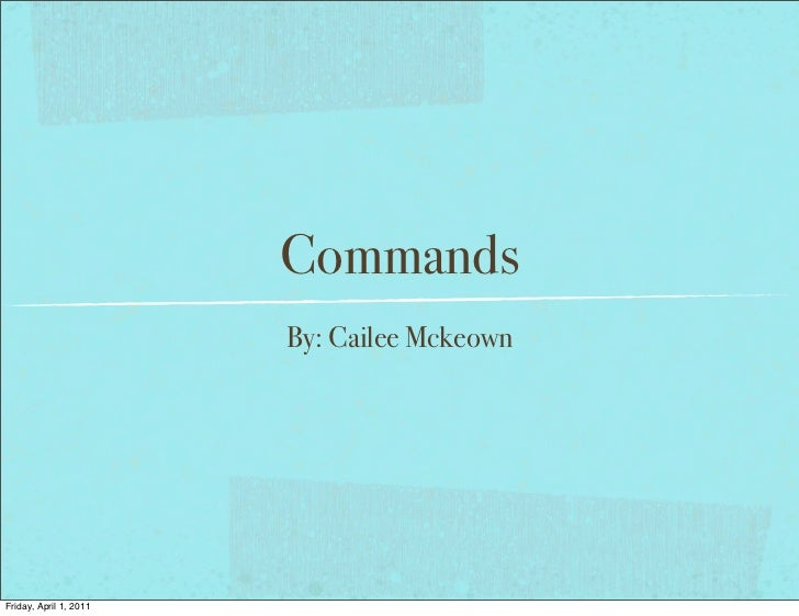Commands                        By: Cailee MckeownFriday, April 1, 2011