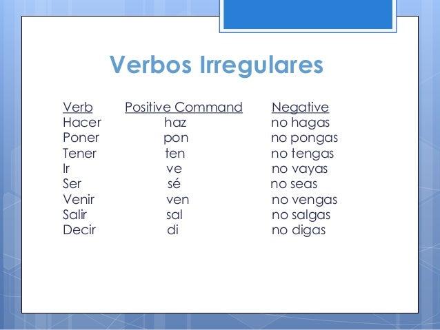 Verbos Irregulares Verb Hacer Poner Tener Ir Ser Venir Salir Decir  Positive Command haz pon ten ve sé ven sal di  Negativ...