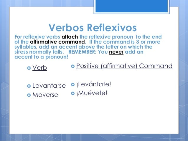 Verbos Reflexivos  For reflexive verbs attach the reflexive pronoun to the end of the affirmative command. If the command ...