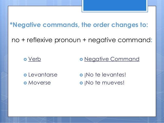 *Negative commands, the order changes to: no + reflexive pronoun + negative command:  Verb   Negative   Levantarse   ¡...