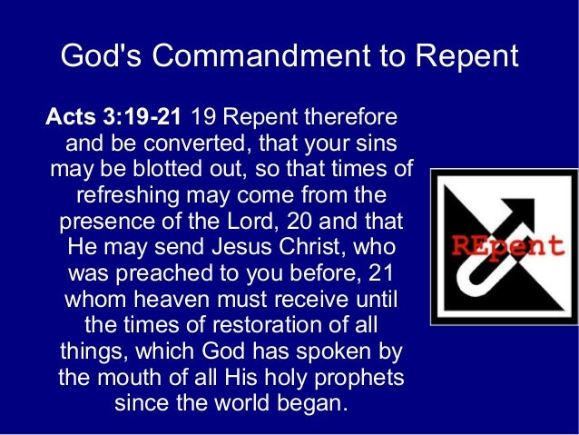 God's Commandment to Repent Acts 3:19-21 19 Repent therefore and be converted, that your sins may be blotted out, so that ...