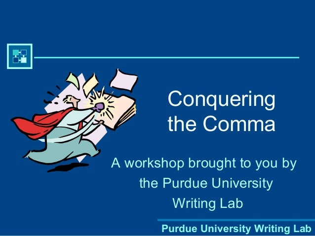 Purdue University Writing Lab Conquering the Comma A workshop brought to you by the Purdue University Writing Lab