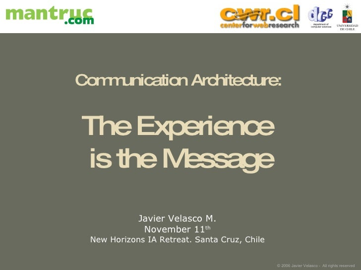 Communication Architecture:  The Experience  is the Message Javier Velasco M. November 11 th New Horizons IA Retreat. Sant...