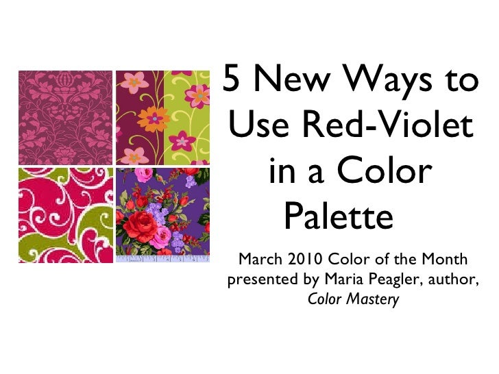 5 New Ways to Use Red-Violet in a Color Palette <ul><li>March 2010 Color of the Month </li></ul><ul><li>presented by Maria...
