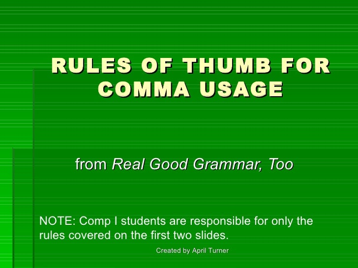 RULES OF THUMB FOR COMMA USAGE from  Real Good Grammar, Too   Created by April Turner NOTE: Comp I students are responsibl...