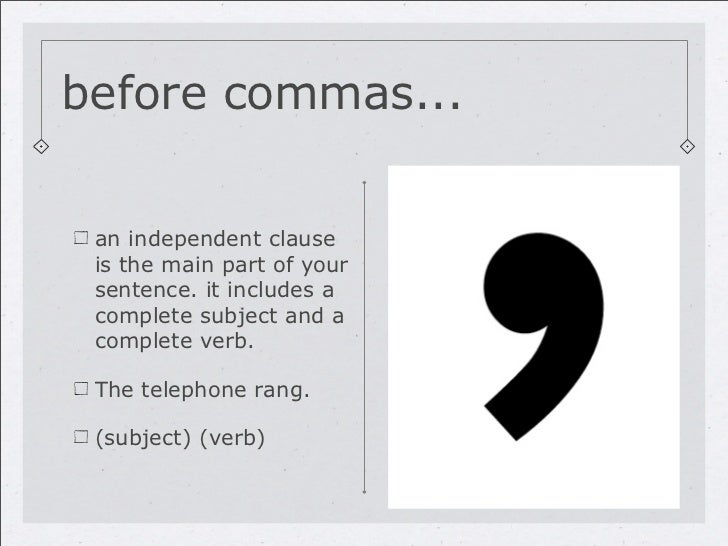 before commas... an independent clause is the main part of your sentence. it includes a complete subject and a complete ve...