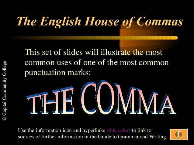 © Capital Community College  The English House of Commas This set of slides will illustrate the most common uses of one of...