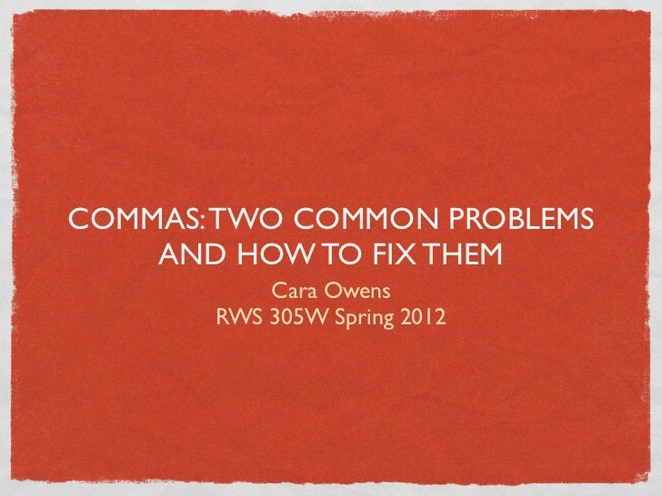COMMAS: TWO COMMON PROBLEMS    AND HOW TO FIX THEM           Cara Owens       RWS 305W Spring 2012