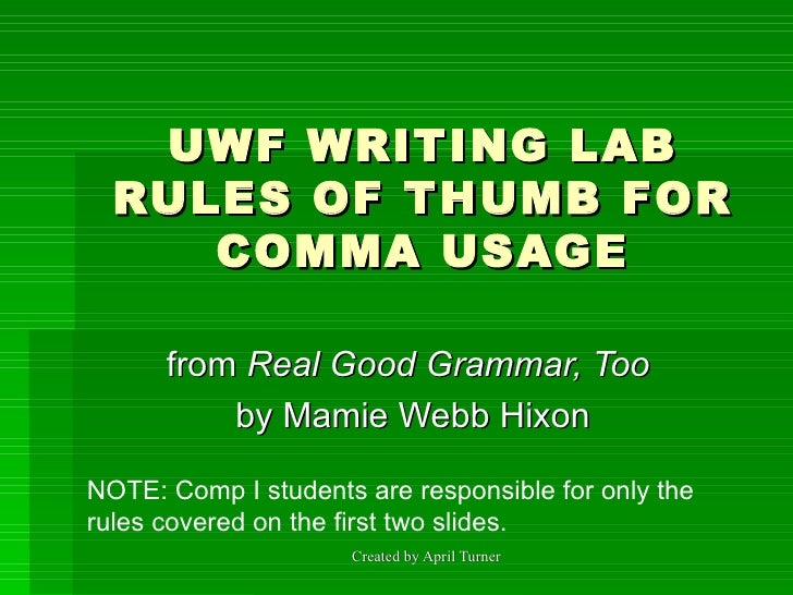 UWF WRITING LAB RULES OF THUMB FOR COMMA USAGE from  Real Good Grammar, Too   by Mamie Webb Hixon NOTE: Comp I students ar...