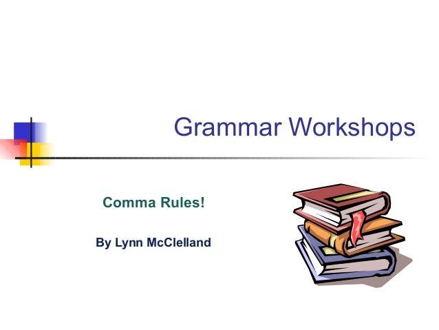 Grammar Workshops Comma Rules! By Lynn McClelland