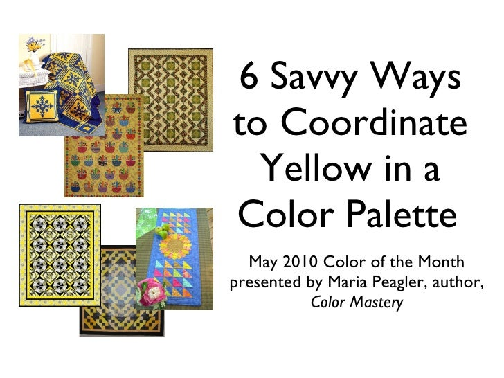 6 Savvy Ways to Coordinate Yellow in a Color Palette <ul><li>May 2010 Color of the Month </li></ul><ul><li>presented by Ma...