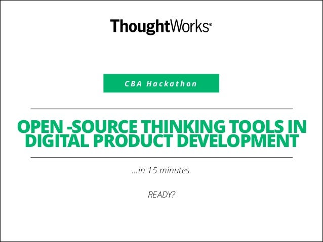C B A H a c k a t h o n OPEN -SOURCE THINKING TOOLS IN DIGITAL PRODUCT DEVELOPMENT …in 15 minutes. ! READY?