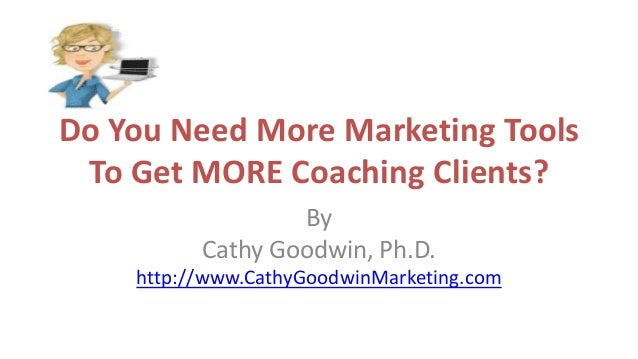 Do You Need More Marketing Tools To Get MORE Coaching Clients? By Cathy Goodwin, Ph.D. http://www.CathyGoodwinMarketing.com