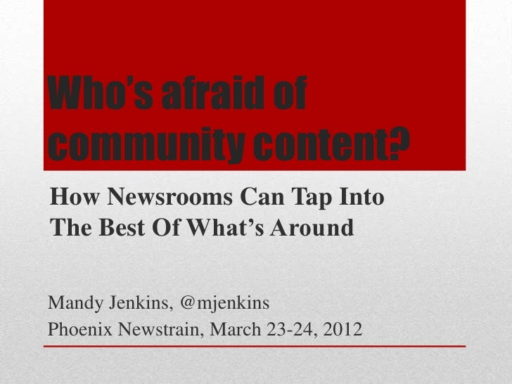 Who's afraid ofcommunity content?How Newsrooms Can Tap IntoThe Best Of What's AroundMandy Jenkins, @mjenkinsPhoenix Newstr...