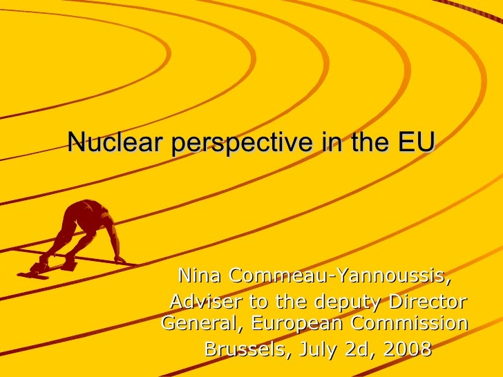 Nuclear perspective in the EU Nina Commeau-Yannoussis,  Adviser to the deputy Director General, European Commission  Bruss...