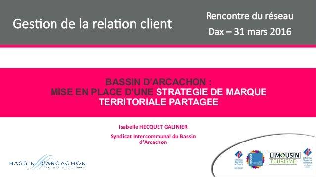 BASSIN D'ARCACHON : MISE EN PLACE D'UNE STRATEGIE DE MARQUE TERRITORIALE PARTAGEE IsabelleHECQUETGALINIER SyndicatInte...