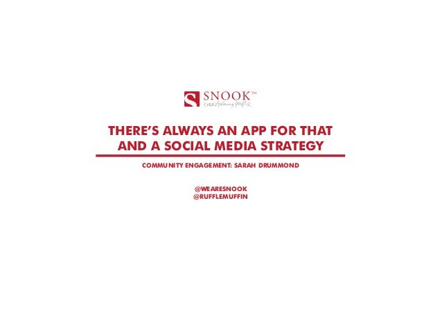 THERE'S ALWAYS AN APP FOR THAT AND A SOCIAL MEDIA STRATEGY COMMUNITY ENGAGEMENT: SARAH DRUMMOND @WEARESNOOK @RUFFLEMUFFIN