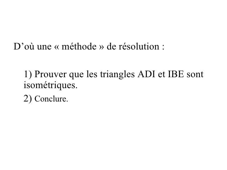 <ul><li>D'où une «méthode» de résolution: </li></ul><ul><ul><li>1) Prouver que les triangles ADI et IBE sont isométriqu...