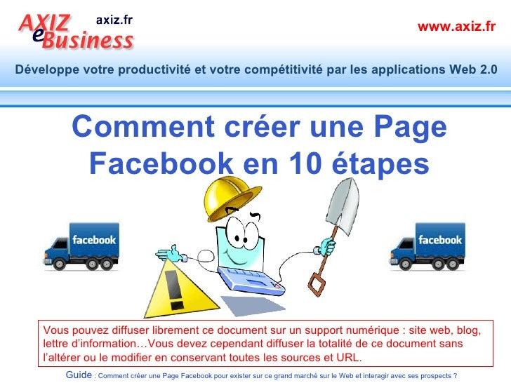Comment créer une Page Facebook en 10 étapes Vous pouvez diffuser librement ce document sur un support numérique: site we...