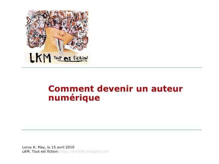 Comment devenir un auteur numérique Leroy K. May, le 15 avril 2010 LKM. Tout est fiction:  http://lkm696.blogspot.com