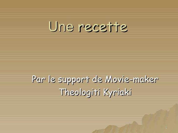 Une recette   Par le support de Movie-maker        Theologiti Kyriaki                                   1